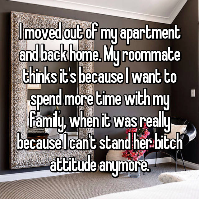 I moved out of my apartment and back home. My roommate thinks it's because I want to spend more time with my family, when it was really because I can't stand her bitch attitude anymore.