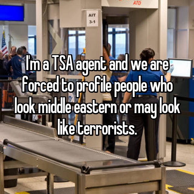 I'm a TSA agent and we are forced to profile people who look middle eastern or may look like terrorists.
