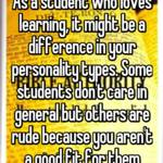 As a student who loves learning, it might be a difference in your personality types. Some students don't care in general but others are rude because you aren't a good fit for them