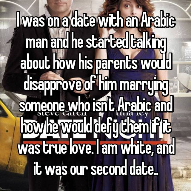 I was on a date with an Arabic man and he started talking about how his parents would disapprove of him marrying someone who isn't Arabic and how he would defy them if it was true love. I am white, and it was our second date..