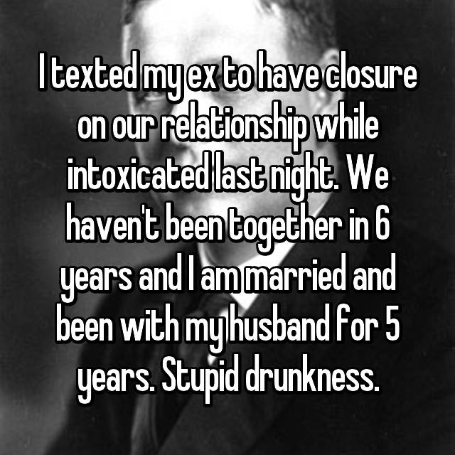 I texted my ex to have closure on our relationship while intoxicated last night. We haven't been together in 6 years and I am married and been with my husband for 5 years. Stupid drunkness.