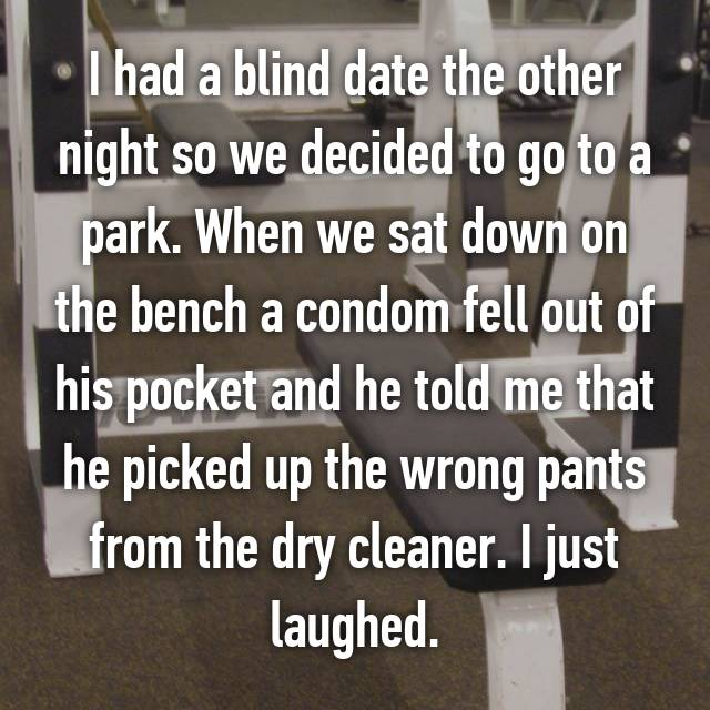 I had a blind date the other night so we decided to go to a park. When we sat down on the bench a condom fell out of his pocket and he told me that he picked up the wrong pants from the dry cleaner. I just laughed.