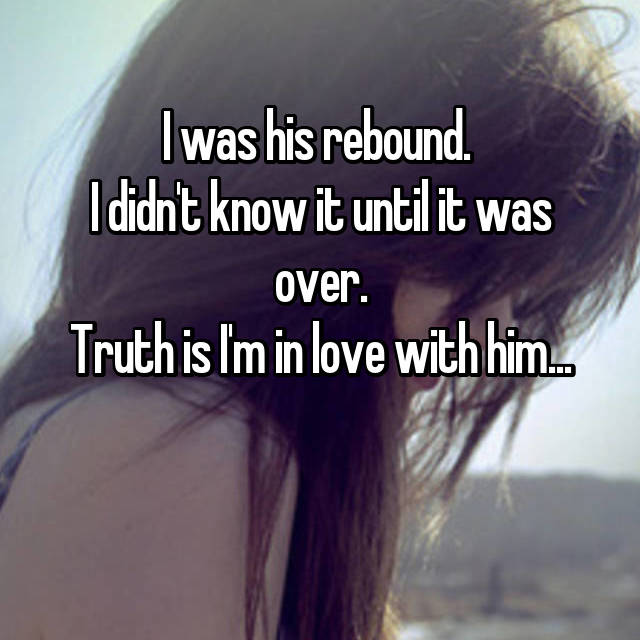 I was his rebound.  I didn't know it until it was over. Truth is I'm in love with him...