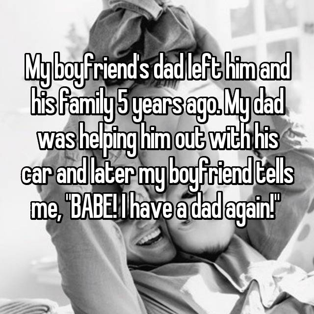 "My boyfriend's dad left him and his family 5 years ago. My dad was helping him out with his car and later my boyfriend tells me, ""BABE! I have a dad again!"""