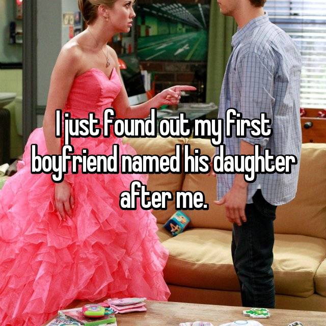 I just found out my first boyfriend named his daughter after me.