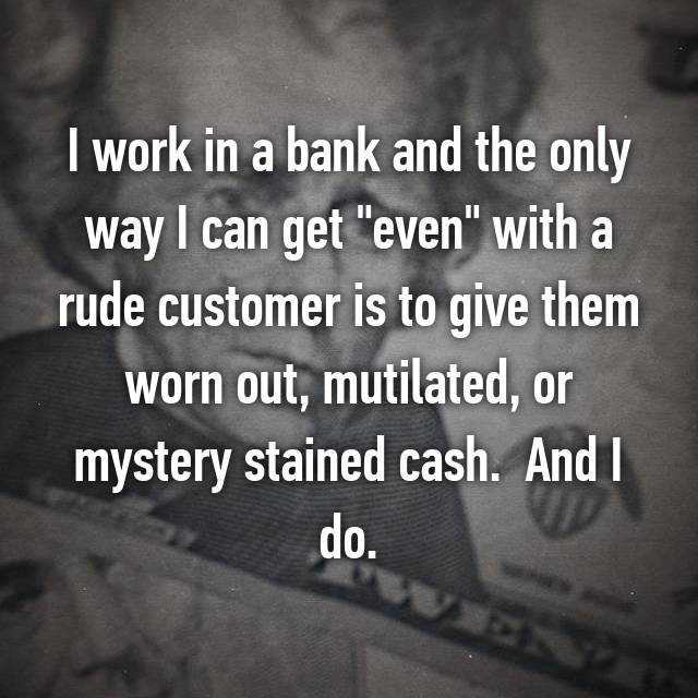 "I work in a bank and the only way I can get ""even"" with a rude customer is to give them worn out, mutilated, or mystery stained cash.  And I do."