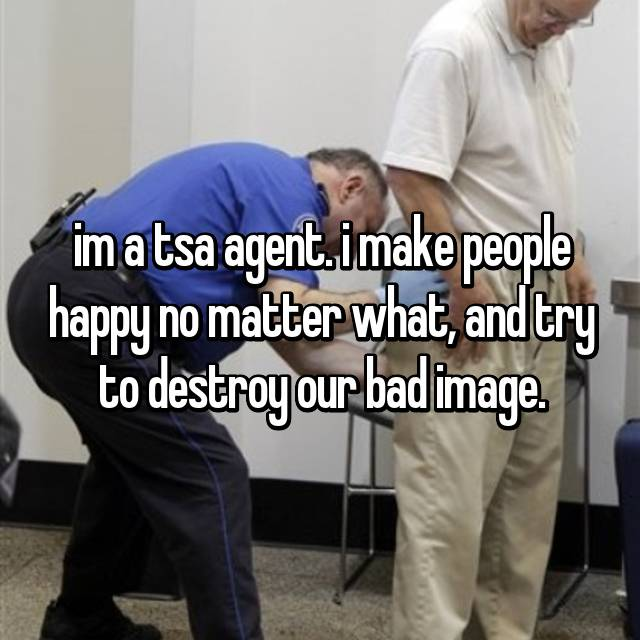 im a tsa agent. i make people happy no matter what, and try to destroy our bad image.