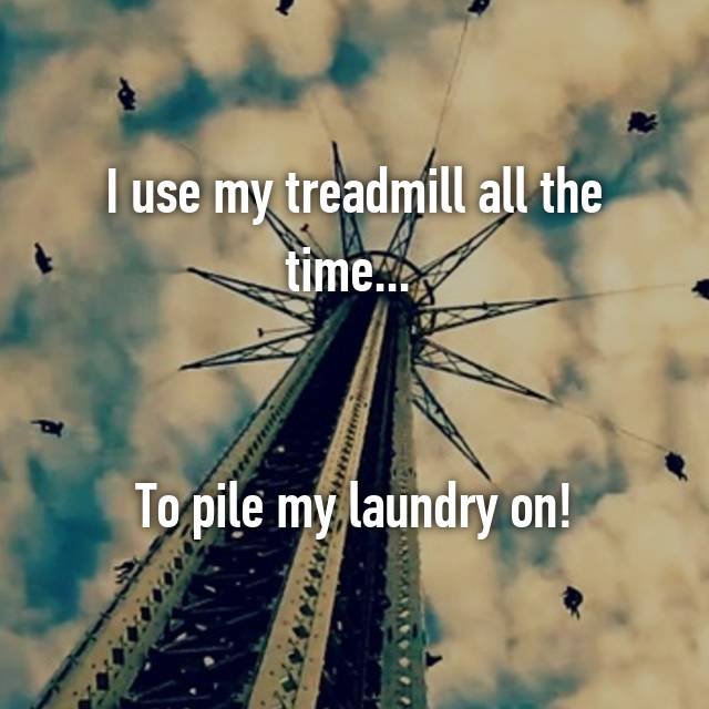 I use my treadmill all the time...    To pile my laundry on!