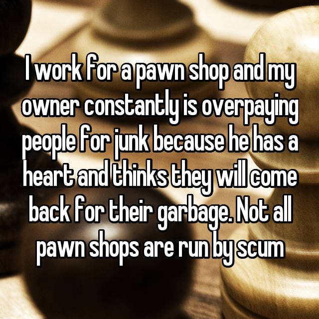 I work for a pawn shop and my owner constantly is overpaying people for junk because he has a heart and thinks they will come back for their garbage. Not all pawn shops are run by scum