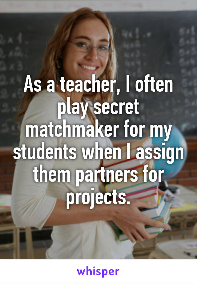 As a teacher, I often play secret matchmaker for my students when I assign them partners for projects.