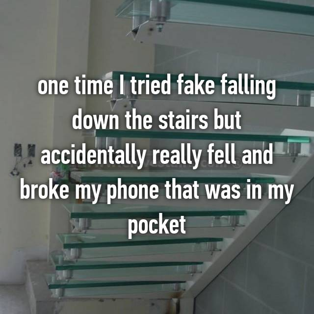 one time I tried fake falling down the stairs but accidentally really fell and broke my phone that was in my pocket