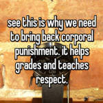 see this is why we need to bring back corporal punishment. it helps grades and teaches respect.
