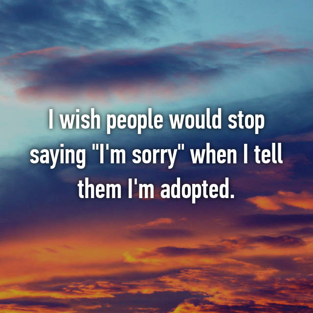 "I wish people would stop saying ""I'm sorry"" when I tell them I'm adopted."