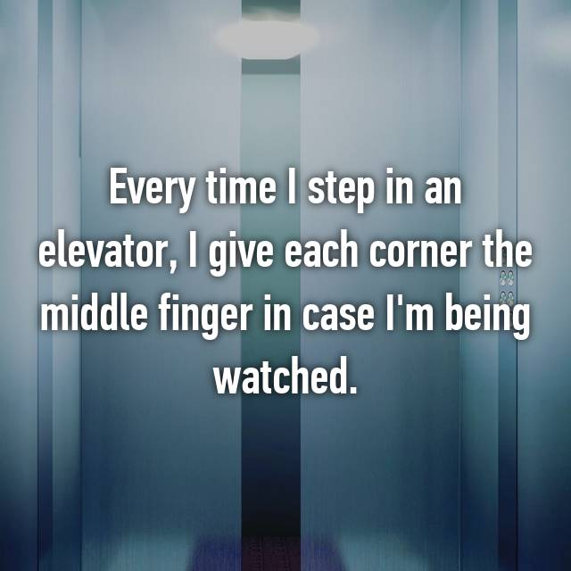 Every time I step in an elevator, I give each corner the middle finger in case I'm being watched.