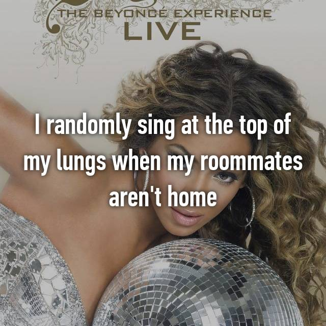 I randomly sing at the top of my lungs when my roommates aren't home