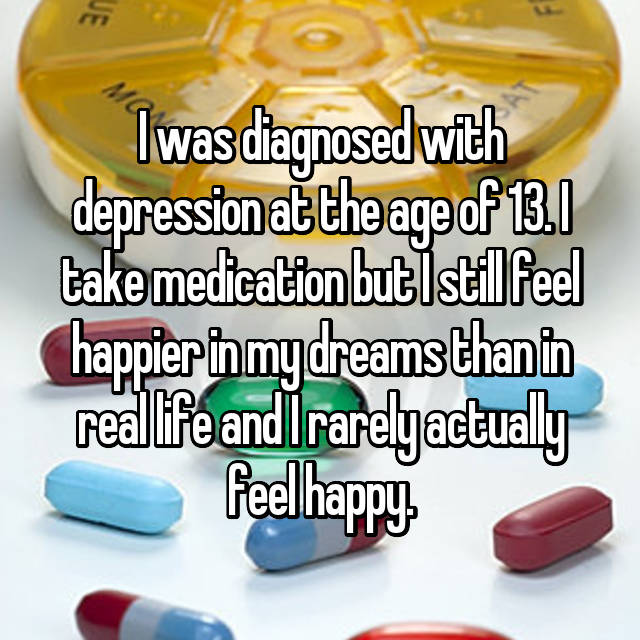 I was diagnosed with depression at the age of 13. I take medication but I still feel happier in my dreams than in real life and I rarely actually feel happy.