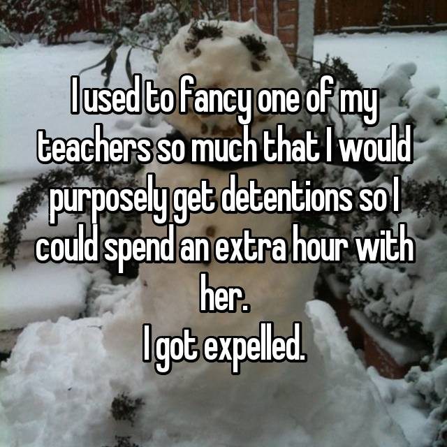 I used to fancy one of my teachers so much that I would purposely get detentions so I could spend an extra hour with her. I got expelled.