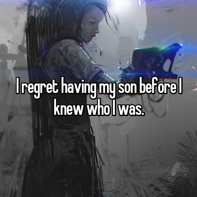 I regret having my son before I knew who I was.