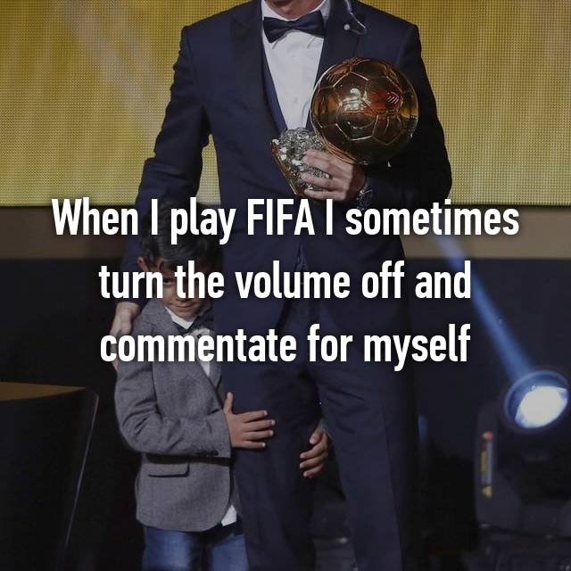 When I play FIFA I sometimes turn the volume off and commentate for myself