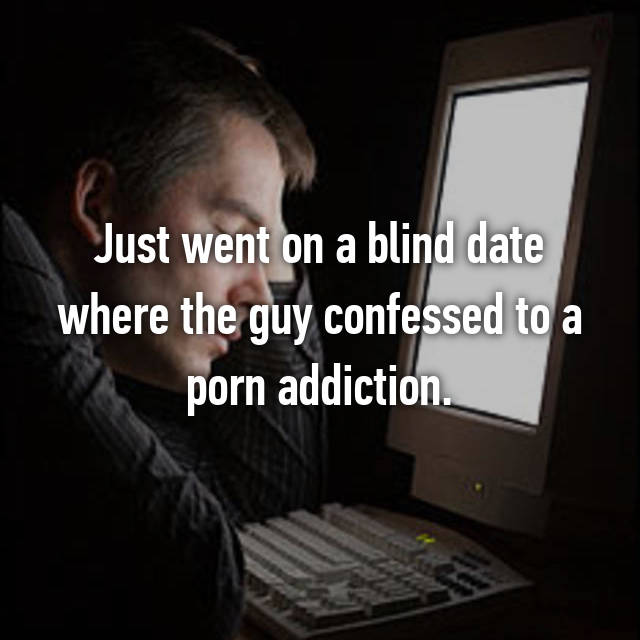 Just went on a blind date where the guy confessed to a porn addiction.