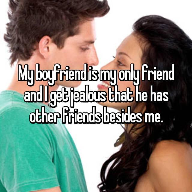 My boyfriend is my only friend and I get jealous that he has other friends besides me.