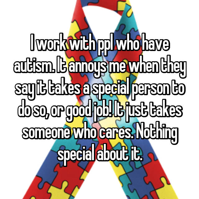 I work with ppl who have autism. It annoys me when they say it takes a special person to do so, or good job! It just takes someone who cares. Nothing special about it.