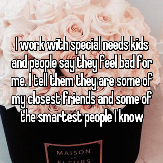 I work with special needs kids and people say they feel bad for me. I tell them they are some of my closest friends and some of the smartest people I know