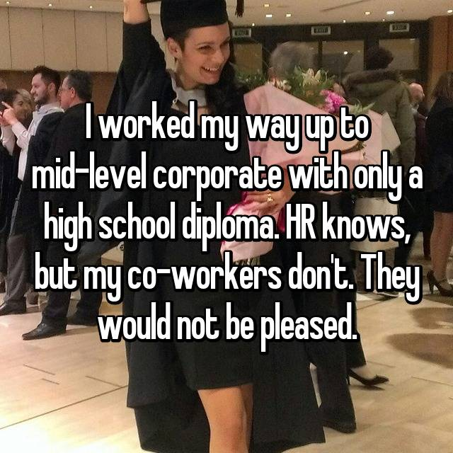 I worked my way up to mid-level corporate with only a high school diploma. HR knows, but my co-workers don't. They would not be pleased.
