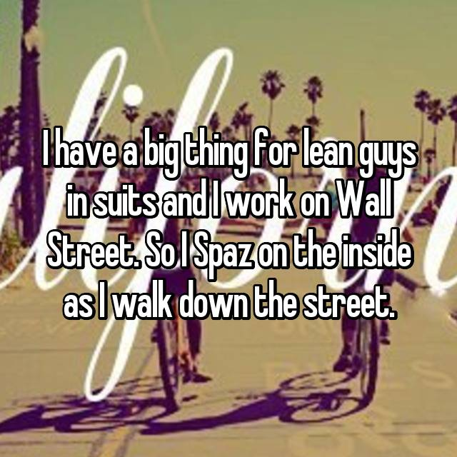 I have a big thing for lean guys in suits and I work on Wall Street. So I Spaz on the inside as I walk down the street.