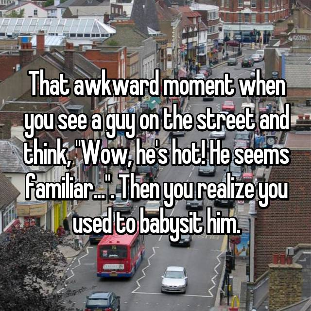 """That awkward moment when you see a guy on the street and think, """"Wow, he's hot! He seems familiar..."""". Then you realize you used to babysit him."""
