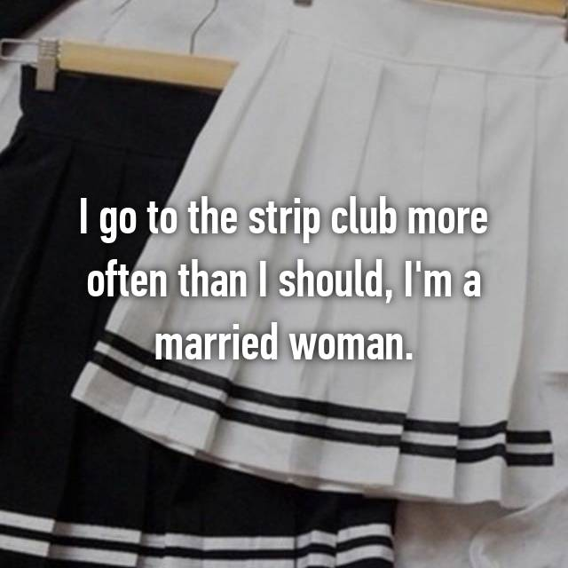 I go to the strip club more often than I should, I'm a married woman.