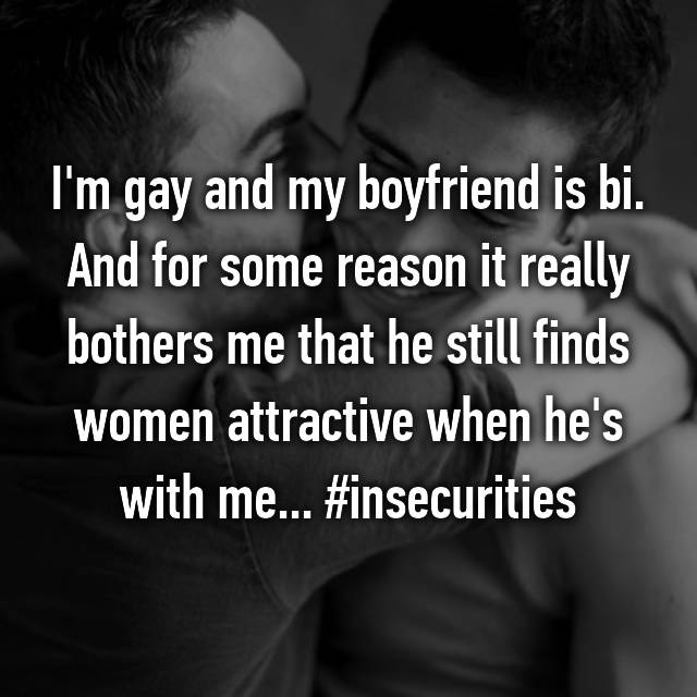 I'm gay and my boyfriend is bi. And for some reason it really bothers me that he still finds women attractive when he's with me... #insecurities