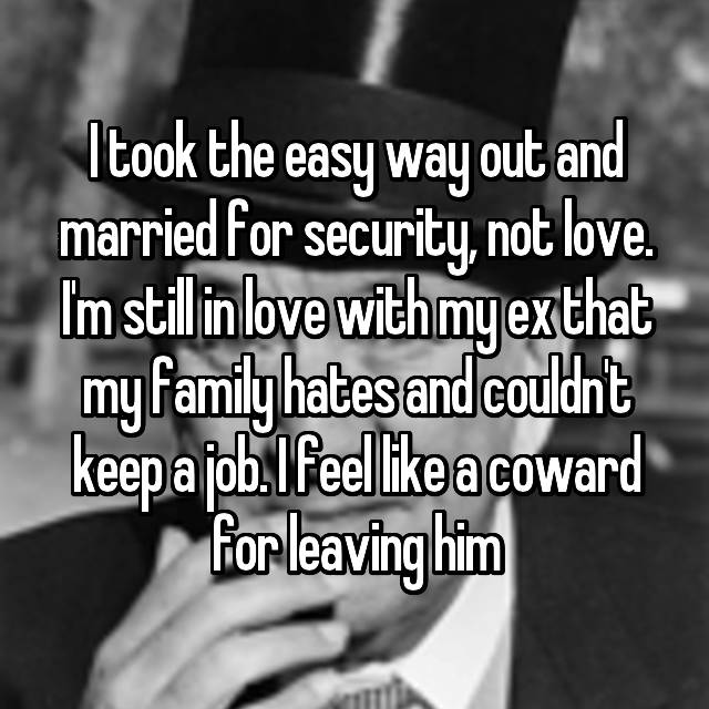 I took the easy way out and married for security, not love. I'm still in love with my ex that my family hates and couldn't keep a job. I feel like a coward for leaving him