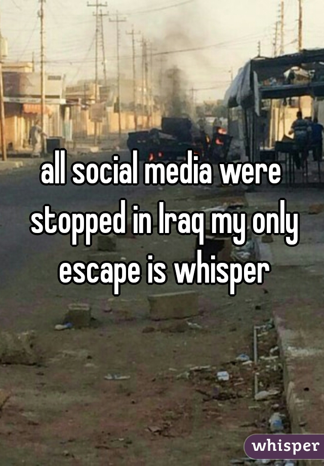 all social media were stopped in Iraq my only escape is whisper