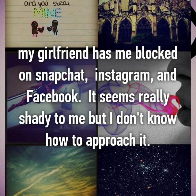 my girlfriend has me blocked on snapchat,  instagram, and Facebook.  It seems really shady to me but I don't know how to approach it.