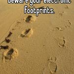 Whisper quietly and beware your electronic footprints.