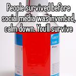 People survived before social media was invented, calm down. You'll survive