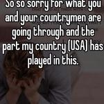 So so sorry for what you and your countrymen are going through and the part my country (USA) has played in this.