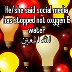He/she said social media has stopped not oxygen & water  الله المعين