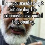 I hope you are able to get out one day. The extremists have ruined that country.