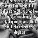 It's just social media we were fine without It before the 80's it's not like it's food or anything that's actually important. Think about the children of Maylasia