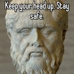 Keep your head up. Stay safe.