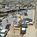 Messed up situation in Iraq.    Stay safe.