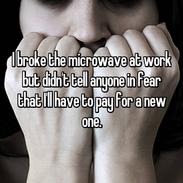 I broke the microwave at work but didn't tell anyone in fear that I'll have to pay for a new one.