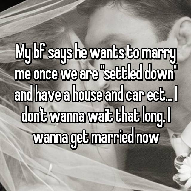 """My bf says he wants to marry me once we are """"settled down"""" and have a house and car ect... I don't wanna wait that long. I wanna get married now"""
