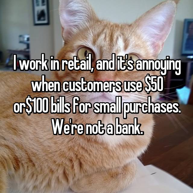 I work in retail, and it's annoying when customers use $50 or$100 bills for small purchases. We're not a bank.