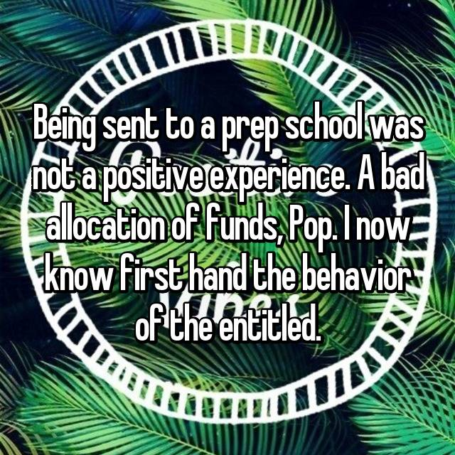 Being sent to a prep school was not a positive experience. A bad allocation of funds, Pop. I now know first hand the behavior of the entitled.