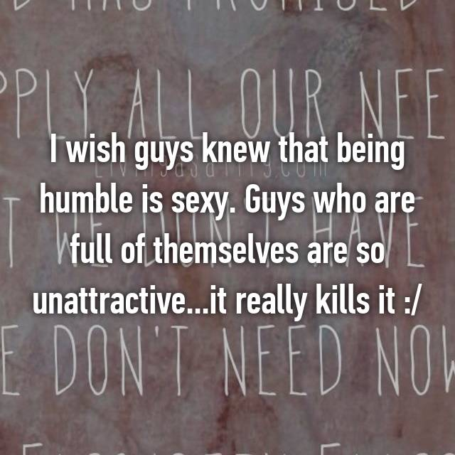 I wish guys knew that being humble is sexy. Guys who are full of themselves are so unattractive...it really kills it :/