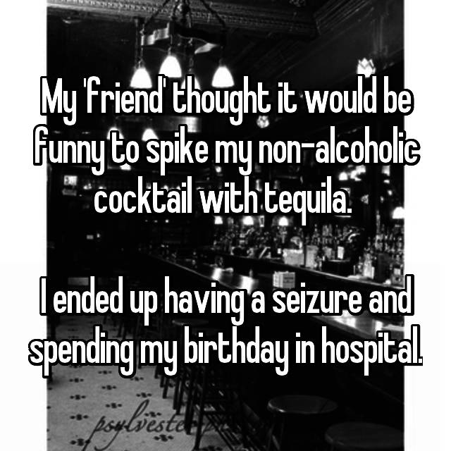 My 'friend' thought it would be funny to spike my non-alcoholic cocktail with tequila.   I ended up having a seizure and spending my birthday in hospital.