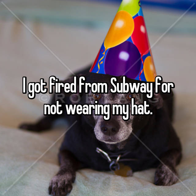 I got fired from Subway for not wearing my hat.